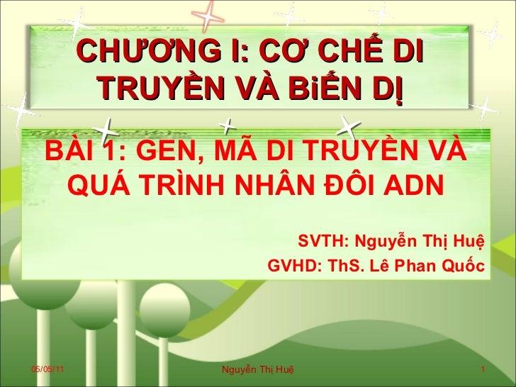 05/05/11 Nguyễn Thị Huệ CHƯƠNG I: CƠ CHẾ DI TRUYỀN VÀ BiẾN DỊ BÀI 1: GEN, MÃ DI TRUYỀN VÀ QUÁ TRÌNH NHÂN ĐÔI ADN SVTH: Ngu...