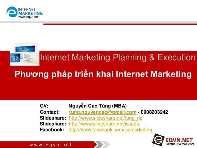 w w w . e q v n . n e t www.eqvn.net Phương pháp triển khai Internet Marketing Internet Marketing Planning & Execution GV:...