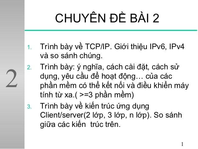 CHUYÊN ĐỀ BÀI 2    1.   Trình bày về TCP/IP. Giới thiệu IPv6, IPv4         và so sánh chúng.         Trình bày: ý nghĩa, c...