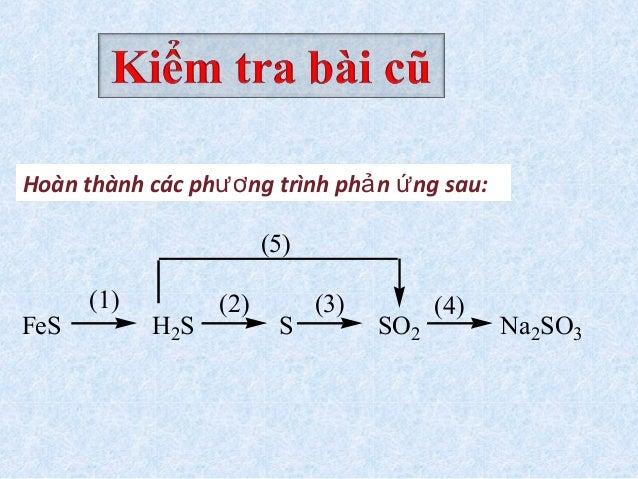 FeS H2S S SO2 (1) (2) (3) (4) (5) Na2SO3 Hoàn thành các ph ng trình ph n ng sau:ươ ả ứ