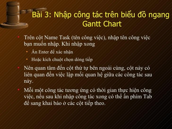 Bài 3: Nhập công tác trên biểu đồ ngang  Gantt Chart <ul><li>Trên cột Name Task (tên công việc), nhập tên công việc bạn mu...