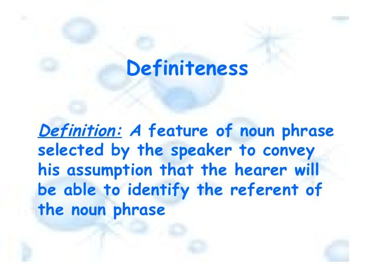 Definiteness Definition:  A  feature of noun phrase selected by the speaker to convey his assumption that the hearer will ...