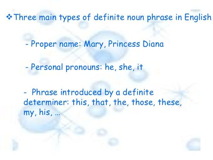 <ul><li>Three main types of definite noun phrase in English  </li></ul>- Proper name: Mary, Princess Diana - Personal pron...