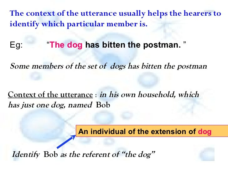 """The context of the utterance usually helps the hearers to identify which particular member is. Eg:  """" The dog  has bitten ..."""