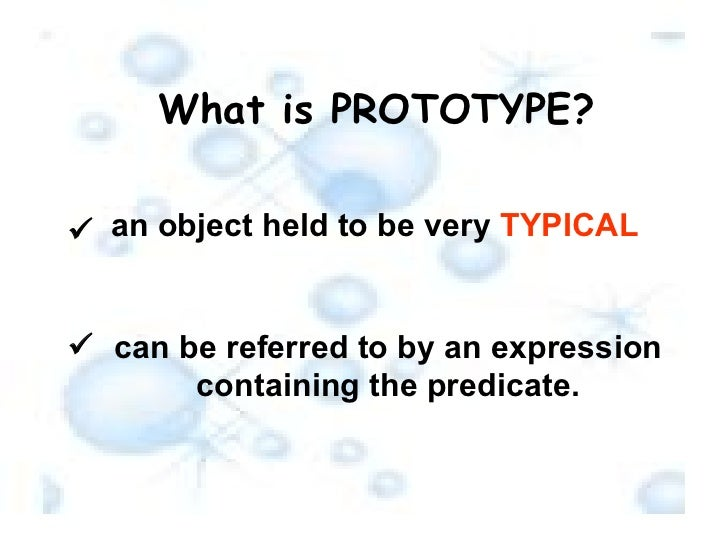 What is PROTOTYPE? an object held to be very  TYPICAL  can be referred to by an expression containing the predicate.  
