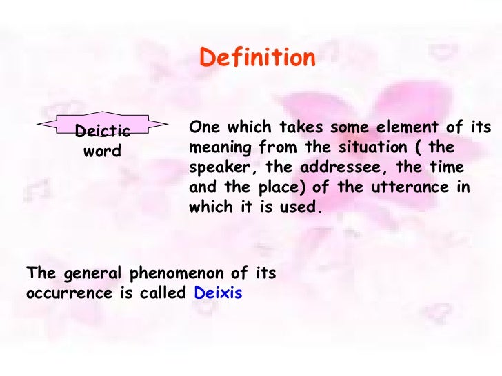 Definition Deictic word One which takes some element of its meaning from the situation ( the speaker, the addressee, the t...