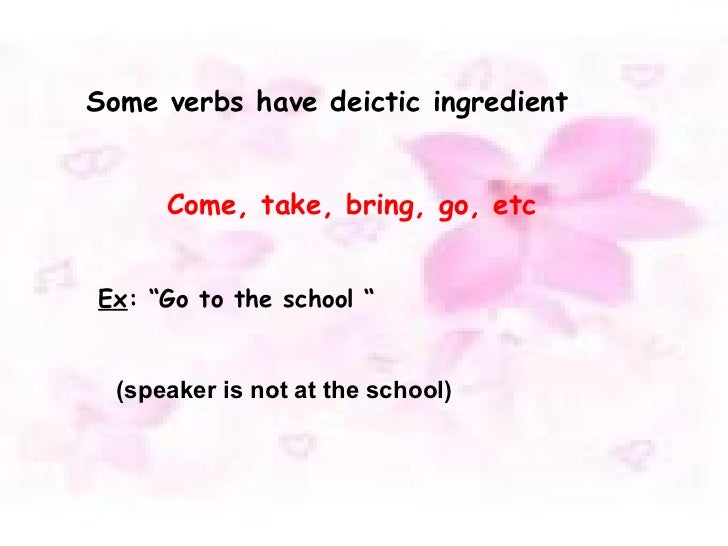 """Some verbs have deictic ingredient Ex : """"Go to the school """" Come, take, bring, go, etc (speaker is not at the school)"""