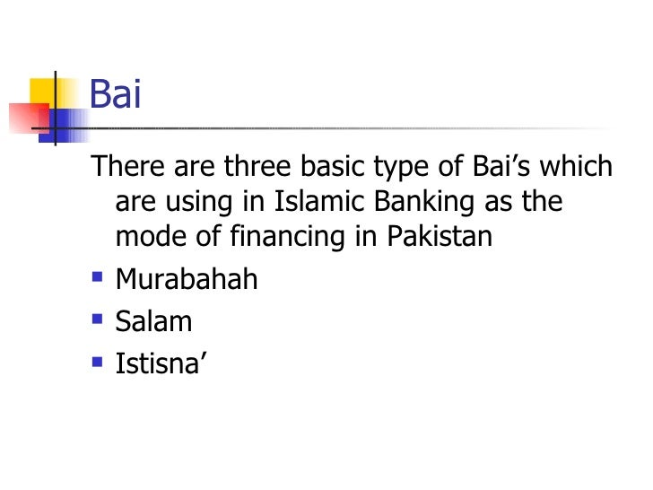 Bai  <ul><li>There are three basic type of Bai's which are using in Islamic Banking as the mode of financing in Pakistan <...