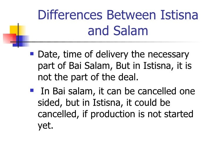 Differences Between Istisna and Salam <ul><li>Date, time of delivery the necessary part of Bai Salam, But in Istisna, it i...