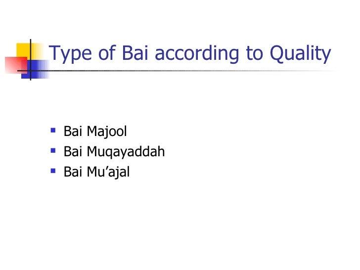 Type of Bai according to Quality <ul><li>Bai Majool </li></ul><ul><li>Bai Muqayaddah </li></ul><ul><li>Bai Mu'ajal </li></ul>