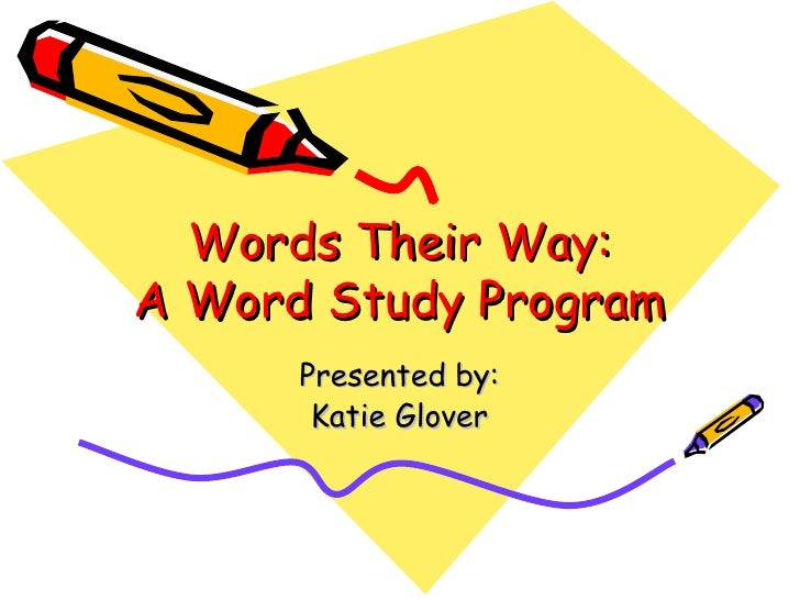 Words Their Way: A Word Study Program Presented by: Katie Glover