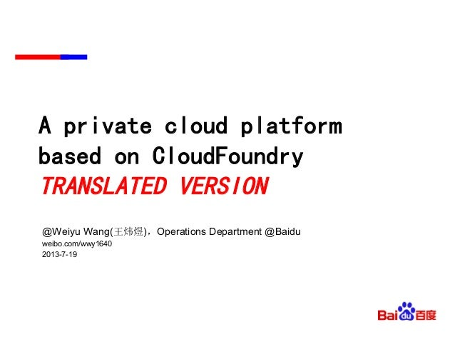 A private cloud platform based on CloudFoundry TRANSLATED VERSION @Weiyu Wang(王炜煜),Operations Department @Baidu weibo.com/...