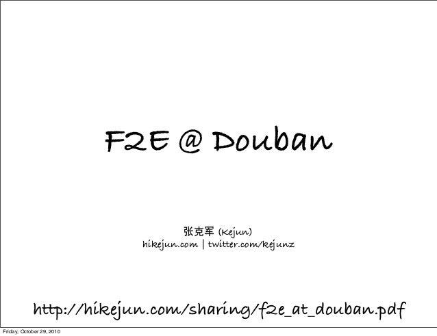 F2E @ Douban 张克军 (Kejun) hikejun.com   twitter.com/kejunz http://hikejun.com/sharing/f2e_at_douban.pdf Friday, October 29,...
