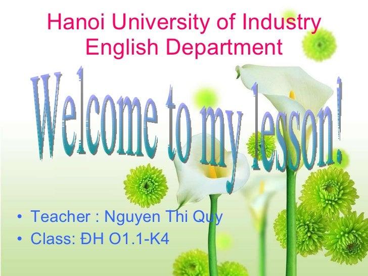 Hanoi University of Industry English Department <ul><li>Teacher : Nguyen Thi Quy </li></ul><ul><li>Class: ĐH O1.1-K4 </li>...