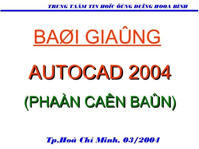 TRUNG TAÂM TIN HOÏC ÖÙNG DUÏNG HOØA BÌNH  BAØI GIAÛNG AUTOCAD 2004 (PHAÀN CAÊN BAÛN) Tp.Hoà Chí Minh, 03/2004