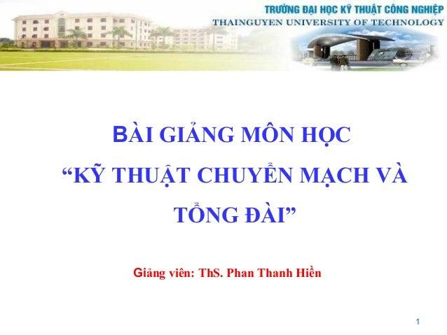 """BÀI GIẢNG MÔN HỌC""""KỸ THUẬT CHUYỂN MẠCH VÀ          TỔNG ĐÀI""""    Giảng viên: ThS. Phan Thanh Hiền                          ..."""