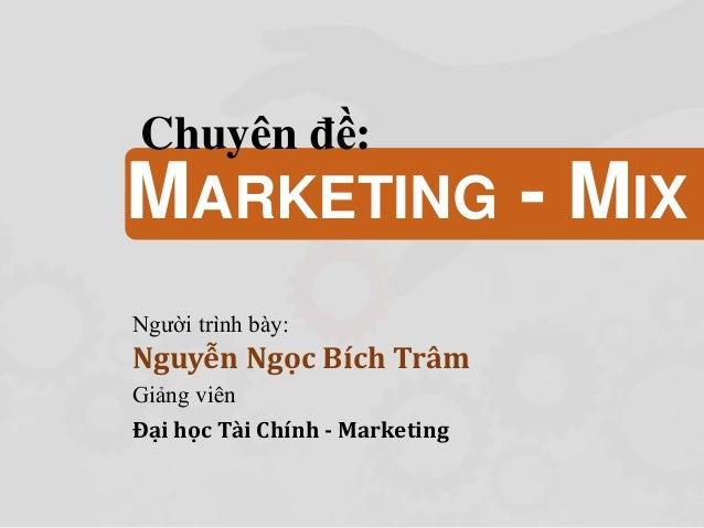 Người trình bày: Nguyễn Ngọc Bích Trâm Giảng viên Đại học Tài Chính - Marketing MARKETING - MIX Chuyên đề: