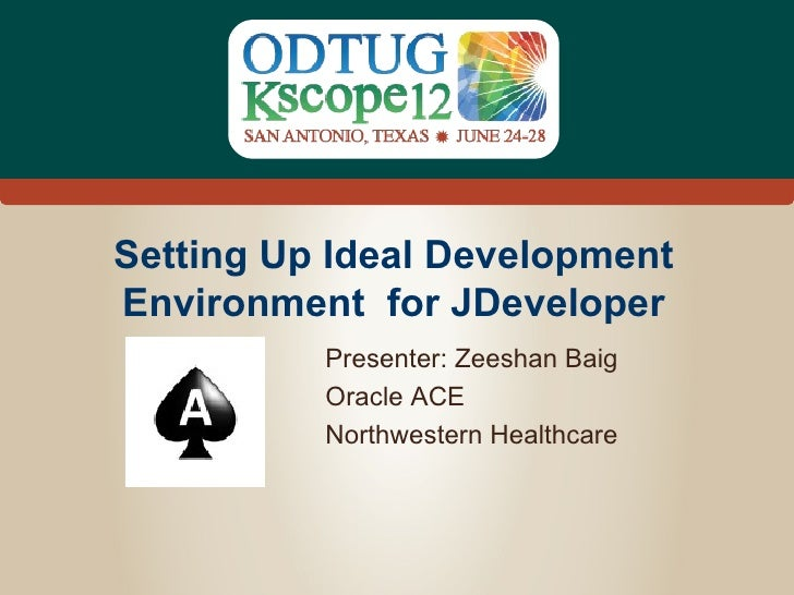 Setting Up Ideal DevelopmentEnvironment for JDeveloper          Presenter: Zeeshan Baig          Oracle ACE          North...