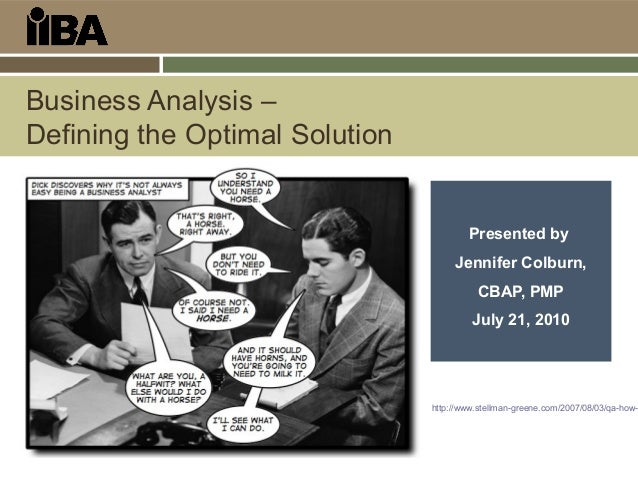 Business Analysis – Defining the Optimal Solution Presented by Jennifer Colburn, CBAP, PMP July 21, 2010 http://www.stellm...