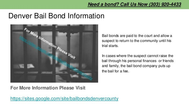 Denver Bail Bond Information Bail bonds are paid to the court and allow a suspect to return to the community until his tri...