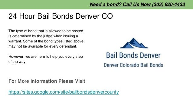 24 Hour Bail Bonds Denver CO The type of bond that is allowed to be posted is determined by the judge when issuing a warra...