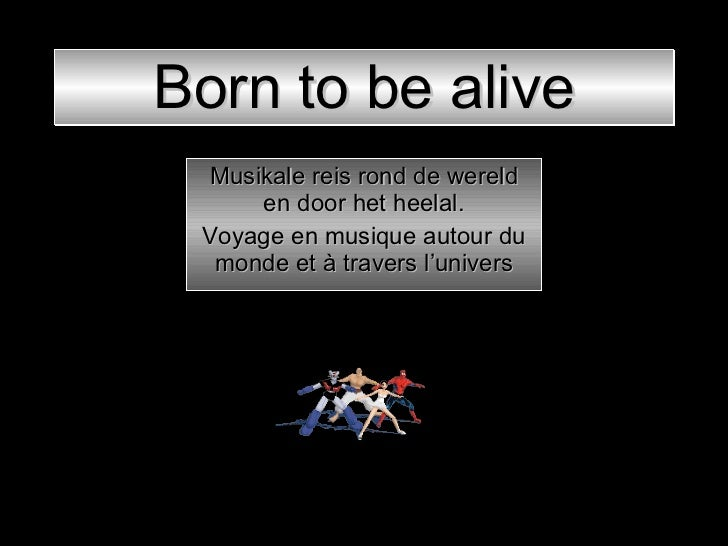 Born to be alive Musikale reis rond de wereld en door het heelal. Voyage en musique autour du monde et à travers l'univers