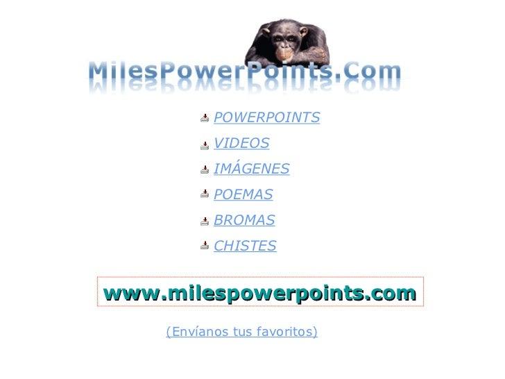 www.milespowerpoints.com POWERPOINTS VIDEOS IMÁGENES POEMAS BROMAS CHISTES (Envíanos tus favoritos)