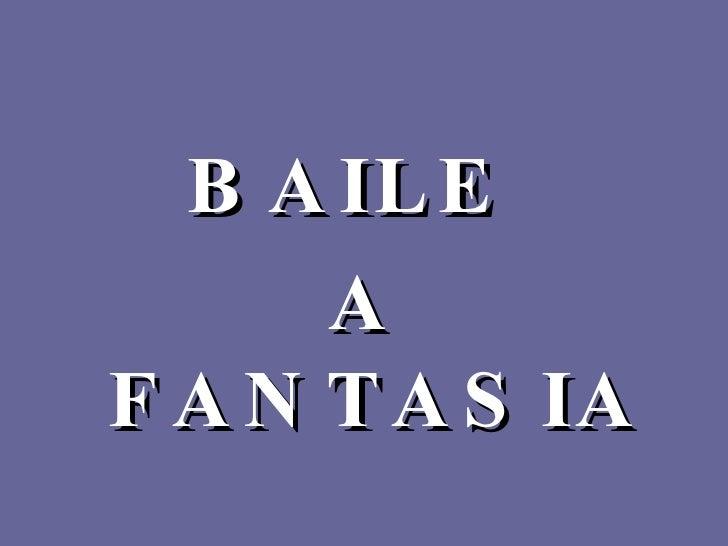 <ul><li>BAILE  </li></ul><ul><li>A FANTASIA </li></ul>