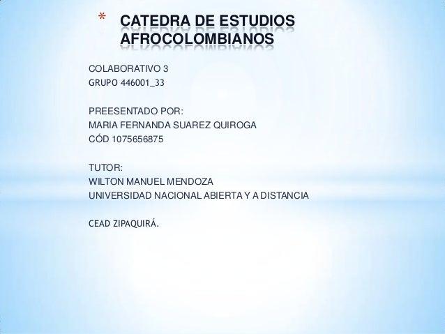 *  CATEDRA DE ESTUDIOS AFROCOLOMBIANOS  COLABORATIVO 3 GRUPO 446001_33 PREESENTADO POR: MARIA FERNANDA SUAREZ QUIROGA CÓD ...