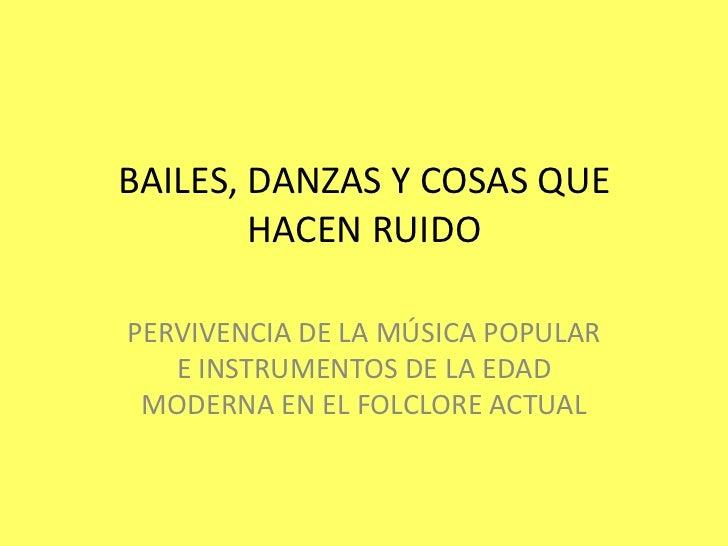BAILES, DANZAS Y COSAS QUE HACEN RUIDO<br />PERVIVENCIA DE LA MÚSICA POPULAR E INSTRUMENTOS DE LA EDAD MODERNA EN EL FOLCL...