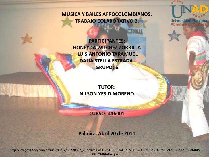 MÚSICA Y BAILES AFROCOLOMBIANOS.<br />TRABAJO COLABORATIVO 2.<br />PARTICIPANTES:<br />HONEYDAWILCHEZ ZORRILLA<br />LUIS ...