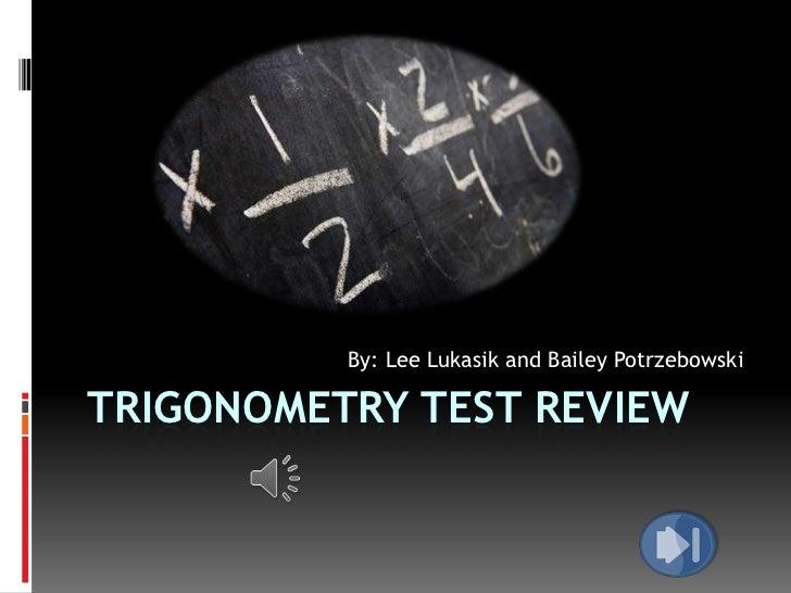 By: Lee Lukasik and Bailey PotrzebowskiTRIGONOMETRY TEST REVIEW