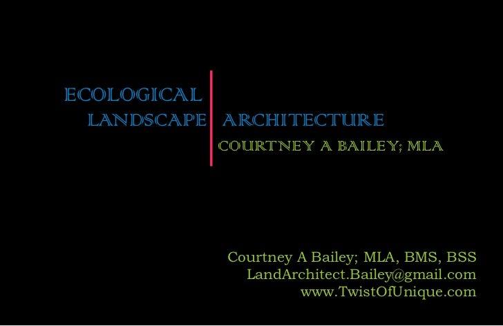 ECOLOGICAL LANDSCAPE ARCHITECTURE             COURTNEY A BAILEY; MLA             Courtney A Bailey; MLA, BMS, BSS         ...