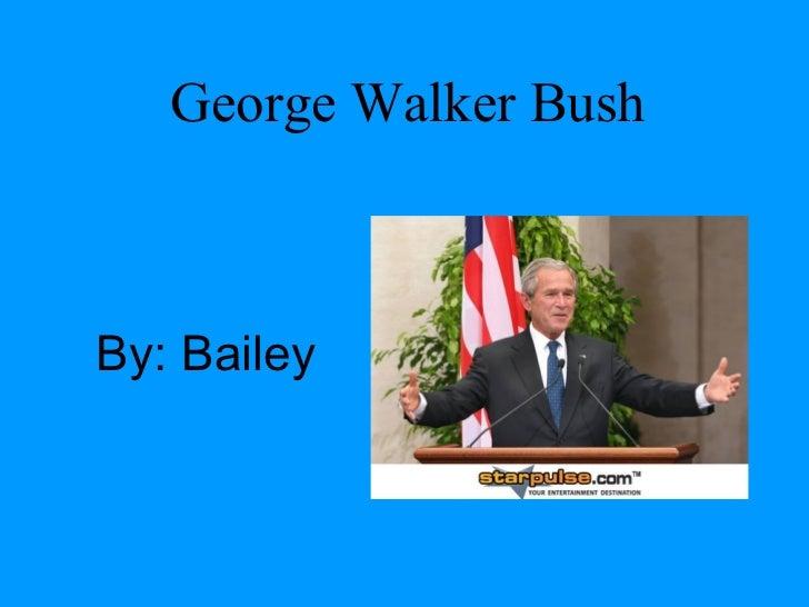 George Walker Bush By :  Bailey