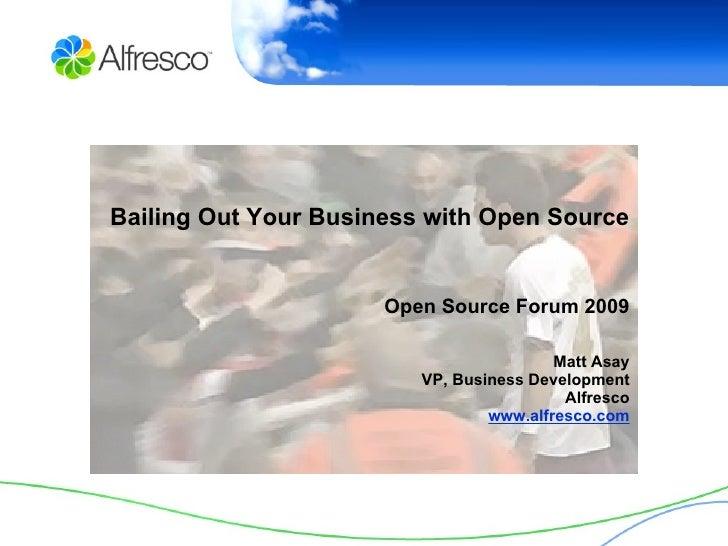 Bailing Out Your Business with Open Source Open Source Forum 2009 Matt Asay VP, Business Development Alfresco www.alfresco...