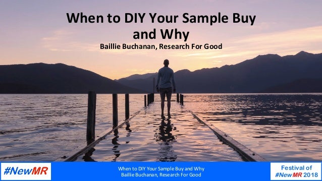 When	to	DIY	Your	Sample	Buy	and	Why	 Baillie	Buchanan,	Research	For	Good	 Festival of #NewMR 2018 	 	 When	to	DIY	Your	Sam...