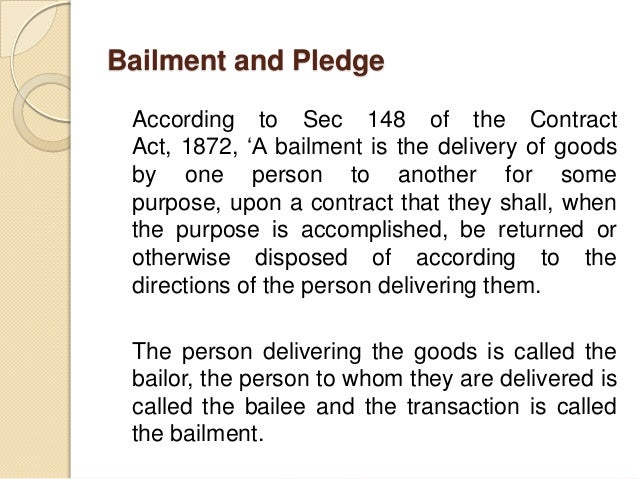 Bailment and Pledge According to Sec 148 of the Contract Act, 1872, 'A bailment is the delivery of goods by one person to ...