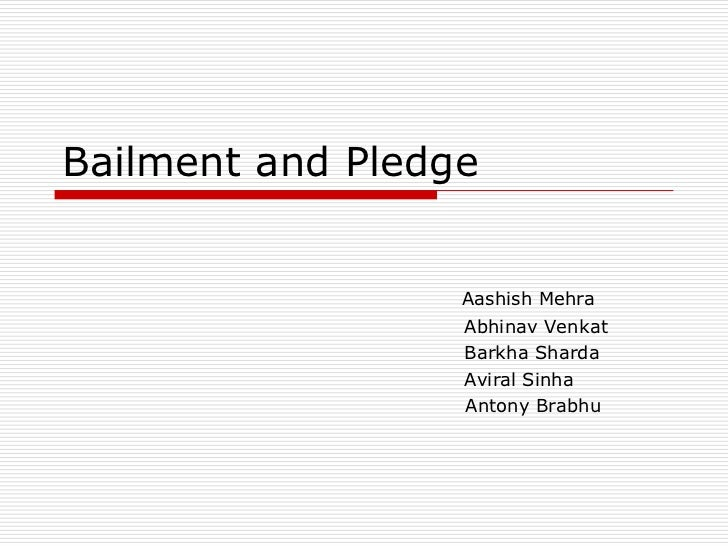 Bailment and Pledge                  Aashish Mehra                  Abhinav Venkat                  Barkha Sharda         ...