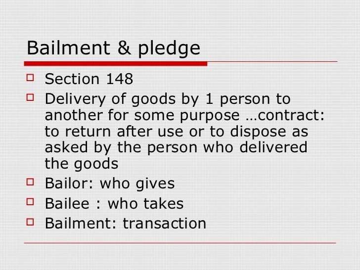 Bailment & pledge   Section 148   Delivery of goods by 1 person to    another for some purpose …contract:    to return a...