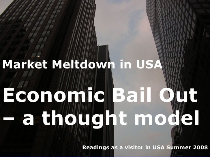 Market Meltdown in USA  Economic Bail Out – a thought model           Readings as a visitor in USA Summer 2008