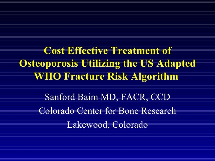 Cost Effective Treatment of Osteoporosis Utilizing the US Adapted WHO Fracture Risk Algorithm  Sanford Baim MD, FACR, CCD ...