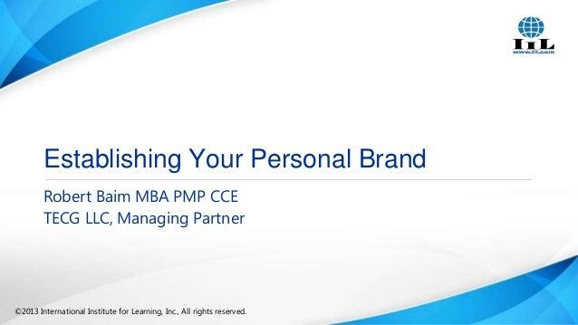 Establishing Your Personal Brand Robert Baim MBA PMP CCE TECG LLC, Managing Partner  ©2013 International Institute for Lea...