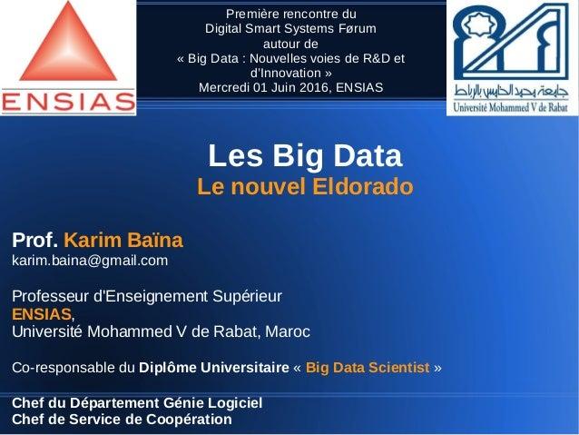 Les Big Data Le nouvel Eldorado Prof. Karim Baïna karim.baina@gmail.com Professeur d'Enseignement Supérieur ENSIAS, Univer...