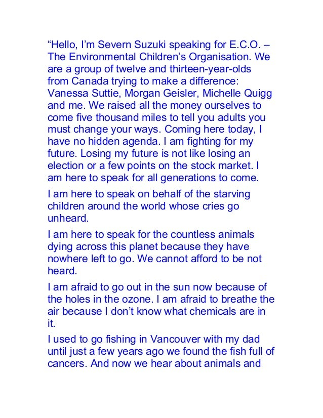 """Hello, I'm Severn Suzuki speaking for E.C.O. –The Environmental Children's Organisation. Weare a group of twelve and thir..."
