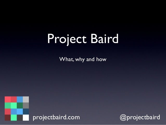 Project Baird What, why and how projectbaird.com @projectbaird
