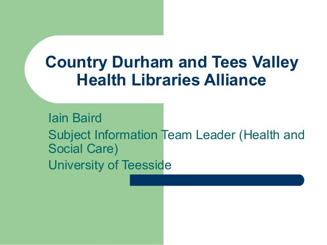 Country Durham and Tees Valley Health Libraries Alliance Iain Baird Subject Information Team Leader (Health and Social Car...