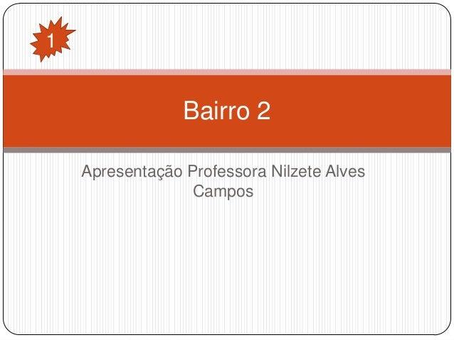 1  Bairro 2 Apresentação Professora Nilzete Alves Campos