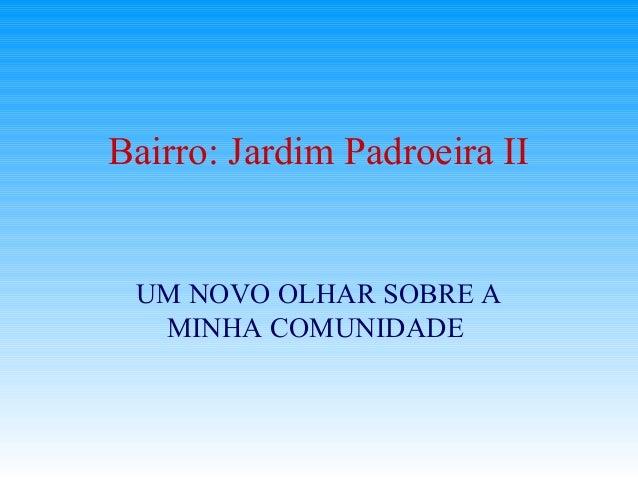 Bairro: Jardim Padroeira II UM NOVO OLHAR SOBRE A  MINHA COMUNIDADE