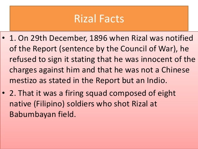 Rizal Facts • 3. That he was not only shot once but twice. • 4. That a dog (mascot) ran around the lifeless body of Rizal,...