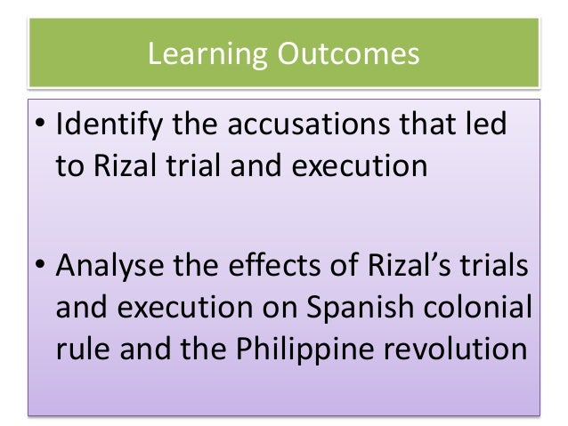 Learning Outcomes • Identify the accusations that led to Rizal trial and execution • Analyse the effects of Rizal's trials...